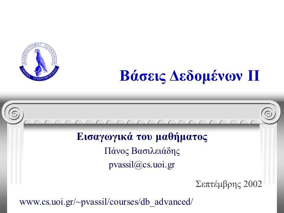 Βάσεις Δεδομένων II Εισαγωγικά του μαθήματος Πάνος Βασιλειάδης pvassil@cs.uoi.gr Σεπτέμβρης 2002 www.cs.uoi.gr/~pvassil/courses/db_advanced/