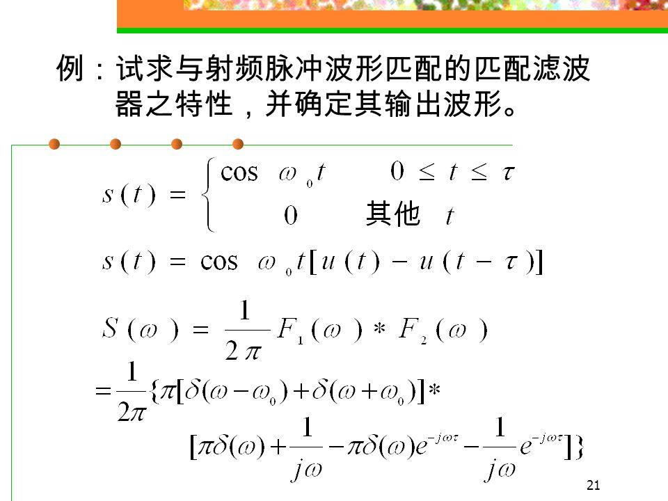20 K 可取任意值, 通常令 k=1, 因此匹配 滤波器的输出波形是输入信号的自相 关函数 最小差错概率准则下的最佳接收机 与最大信噪比准则下的最佳接收机 是等效的.