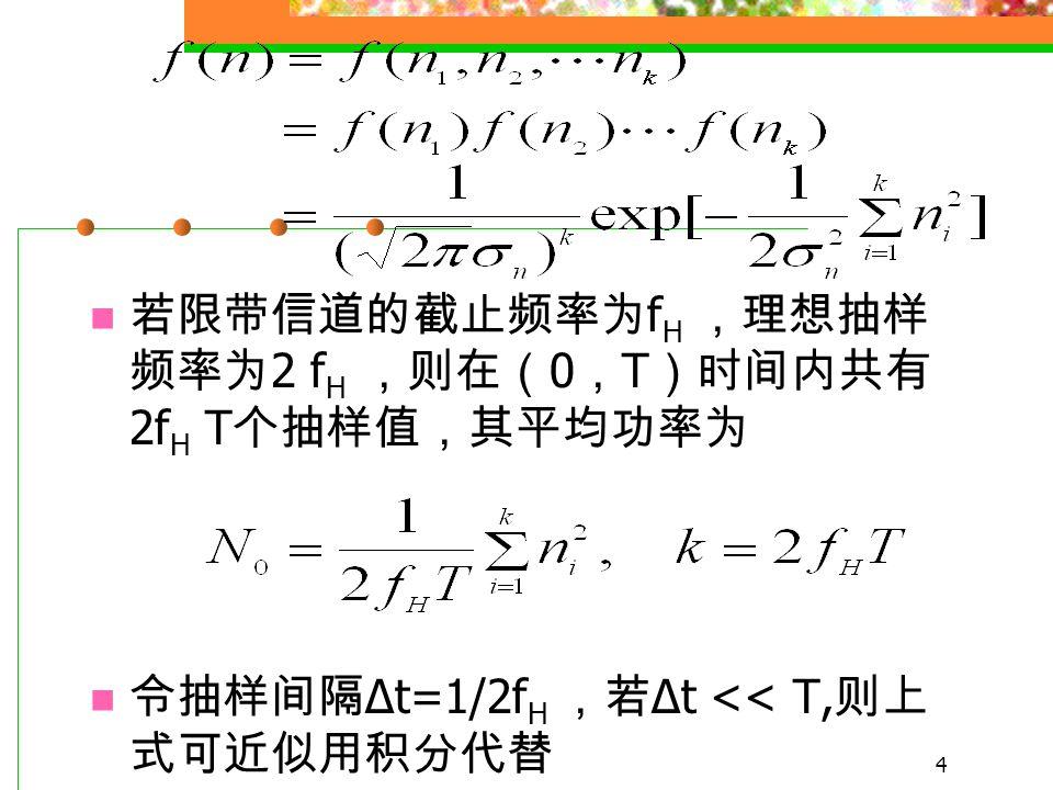 3 离散消息源可以用概率场来表述 发送信号与消息之间通常是一一对应的 n 代表信道噪声的取值, n 为零均值高斯型 噪声, n 的统计特性应该用多维联合概率密 度函数来描述。