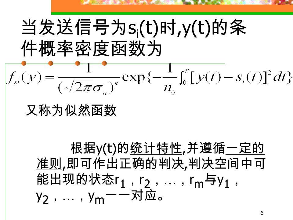 5 y(t) = s i (t)+n(t) i=1,2, …m 当接收到信号 取值 s 1, s 2, … s m 之一时,y 也将服从高斯 分布, 方差仍为, 均值为 s i