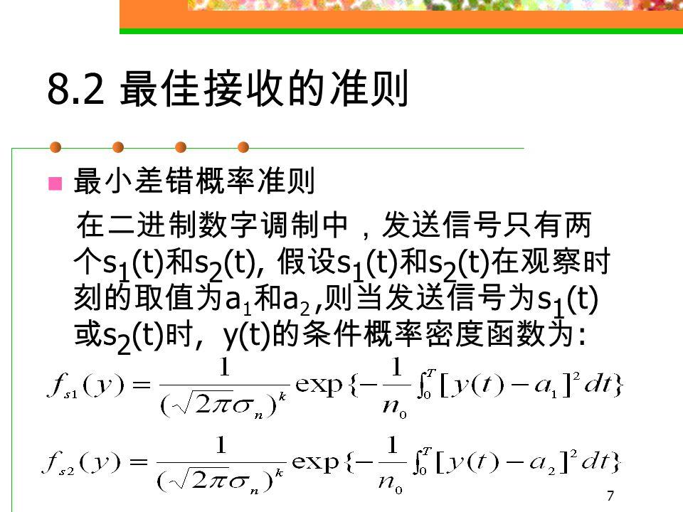 6 当发送信号为 s i (t) 时,y(t) 的条 件概率密度函数为 又称为似然函数 根据 y(t) 的统计特性, 并遵循一定的 准则, 即可作出正确的判决, 判决空间中可 能出现的状态 r 1 , r 2 , … , r m 与 y 1 , y 2 , … , y m 一一对应。
