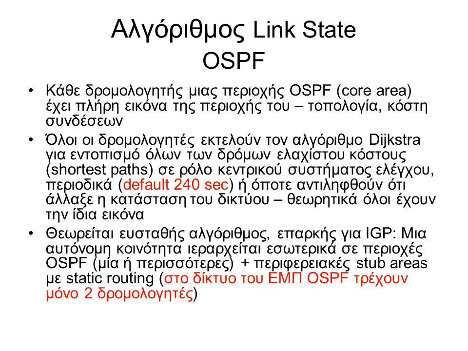 Αλγόριθμος Link State OSPF Κάθε δρομολογητής μιας περιοχής OSPF (core area) έχει πλήρη εικόνα της περιοχής του – τοπολογία, κόστη συνδέσεων Όλοι οι δρομολογητές εκτελούν τον αλγόριθμο Dijkstra για εντοπισμό όλων των δρόμων ελαχίστου κόστους (shortest paths) σε ρόλο κεντρικού συστήματος ελέγχου, περιοδικά (default 240 sec) ή όποτε αντιληφθούν ότι άλλαξε η κατάσταση του δικτύου – θεωρητικά όλοι έχουν την ίδια εικόνα Θεωρείται ευσταθής αλγόριθμος, επαρκής για IGP: Μια αυτόνομη κοινότητα ιεραρχείται εσωτερικά σε περιοχές OSPF (μία ή περισσότερες) + περιφερειακές stub areas με static routing (στο δίκτυο του ΕΜΠ OSPF τρέχουν μόνο 2 δρομολογητές)