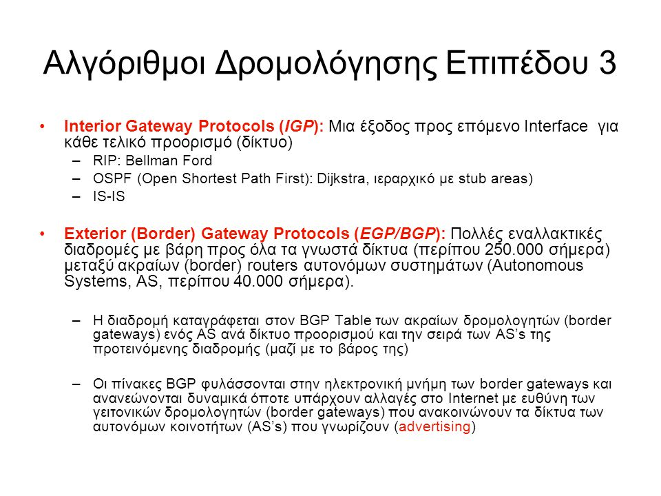 Αλγόριθμοι Δρομολόγησης Επιπέδου 3 Interior Gateway Protocols (IGP): Μια έξοδος προς επόμενο Interface για κάθε τελικό προορισμό (δίκτυο) –RIP: Bellman Ford –OSPF (Open Shortest Path First): Dijkstra, ιεραρχικό με stub areas) –IS-IS Exterior (Border) Gateway Protocols (EGP/BGP): Πολλές εναλλακτικές διαδρομές με βάρη προς όλα τα γνωστά δίκτυα (περίπου 250.000 σήμερα) μεταξύ ακραίων (border) routers αυτονόμων συστημάτων (Autonomous Systems, AS, περίπου 40.000 σήμερα).
