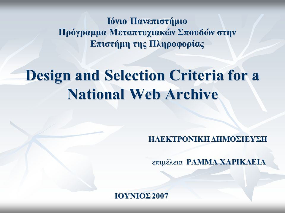 Design and Selection Criteria for a National Web Archive ΗΛΕΚΤΡΟΝΙΚΗ ΔΗΜΟΣΙΕΥΣΗ ΗΛΕΚΤΡΟΝΙΚΗ ΔΗΜΟΣΙΕΥΣΗ επιμέλεια ΡΑΜΜΑ ΧΑΡΙΚΛΕΙΑ ΙΟΥΝΙΟΣ 2007 Ιόνιο Πα