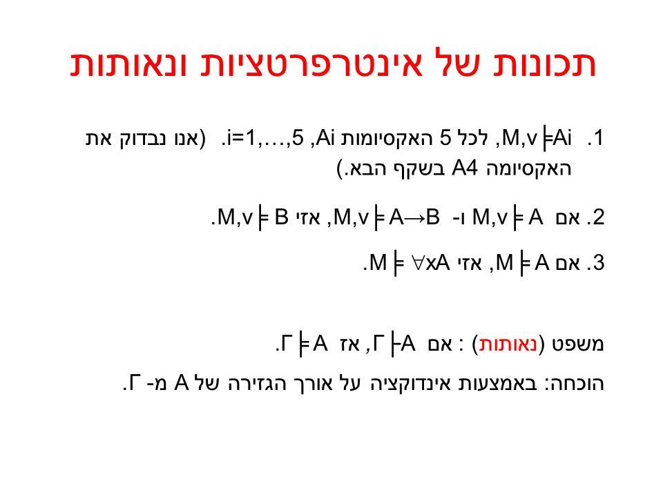 תכונות של אינטרפרטציות ונאותות 1.M,v╞Ai, לכל 5 האקסיומות.i=1,…,5,Ai (אנו נבדוק את 2.