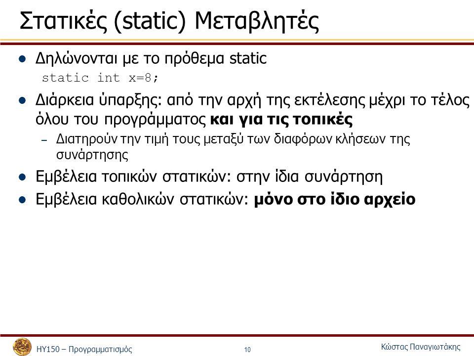 ΗΥ150 – Προγραμματισμός Κώστας Παναγιωτάκης 10 Στατικές (static) Μεταβλητές Δηλώνονται με το πρόθεμα static static int x=8; Διάρκεια ύπαρξης: από την αρχή της εκτέλεσης μέχρι το τέλος όλου του προγράμματος και για τις τοπικές – Διατηρούν την τιμή τους μεταξύ των διαφόρων κλήσεων της συνάρτησης Εμβέλεια τοπικών στατικών: στην ίδια συνάρτηση Εμβέλεια καθολικών στατικών: μόνο στο ίδιο αρχείο