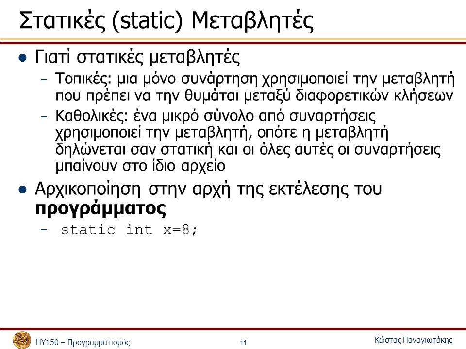 ΗΥ150 – Προγραμματισμός Κώστας Παναγιωτάκης 11 Στατικές (static) Μεταβλητές Γιατί στατικές μεταβλητές – Τοπικές: μια μόνο συνάρτηση χρησιμοποιεί την μεταβλητή που πρέπει να την θυμάται μεταξύ διαφορετικών κλήσεων – Καθολικές: ένα μικρό σύνολο από συναρτήσεις χρησιμοποιεί την μεταβλητή, οπότε η μεταβλητή δηλώνεται σαν στατική και οι όλες αυτές οι συναρτήσεις μπαίνουν στο ίδιο αρχείο Αρχικοποίηση στην αρχή της εκτέλεσης του προγράμματος – static int x=8;