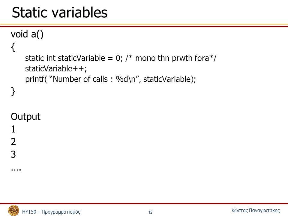 ΗΥ150 – Προγραμματισμός Κώστας Παναγιωτάκης 12 Static variables void a() { static int staticVariable = 0; /* mono thn prwth fora*/ staticVariable++; printf( Number of calls : %d\n , staticVariable); } Output 1 2 3 ….