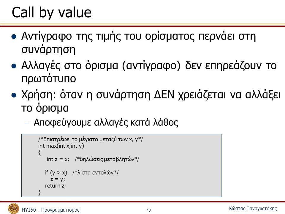 ΗΥ150 – Προγραμματισμός Κώστας Παναγιωτάκης 13 Call by value Αντίγραφο της τιμής του ορίσματος περνάει στη συνάρτηση Αλλαγές στο όρισμα (αντίγραφο) δεν επηρεάζουν το πρωτότυπο Χρήση: όταν η συνάρτηση ΔΕΝ χρειάζεται να αλλάξει το όρισμα – Αποφεύγουμε αλλαγές κατά λάθος /*Επιστρέφει το μέγιστο μεταξύ των x, y*/ int max(int x,int y) { int z = x; /*δηλώσεις μεταβλητών*/ if (y > x) /*λίστα εντολών*/ z = y; return z; }