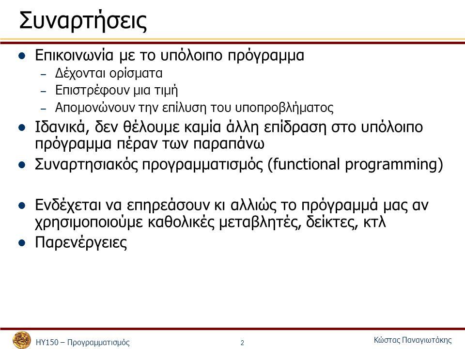ΗΥ150 – Προγραμματισμός Κώστας Παναγιωτάκης 2 Συναρτήσεις Επικοινωνία με το υπόλοιπο πρόγραμμα – Δέχονται ορίσματα – Επιστρέφουν μια τιμή – Απομονώνουν την επίλυση του υποπροβλήματος Ιδανικά, δεν θέλουμε καμία άλλη επίδραση στο υπόλοιπο πρόγραμμα πέραν των παραπάνω Συναρτησιακός προγραμματισμός (functional programming) Ενδέχεται να επηρεάσουν κι αλλιώς το πρόγραμμά μας αν χρησιμοποιούμε καθολικές μεταβλητές, δείκτες, κτλ Παρενέργειες