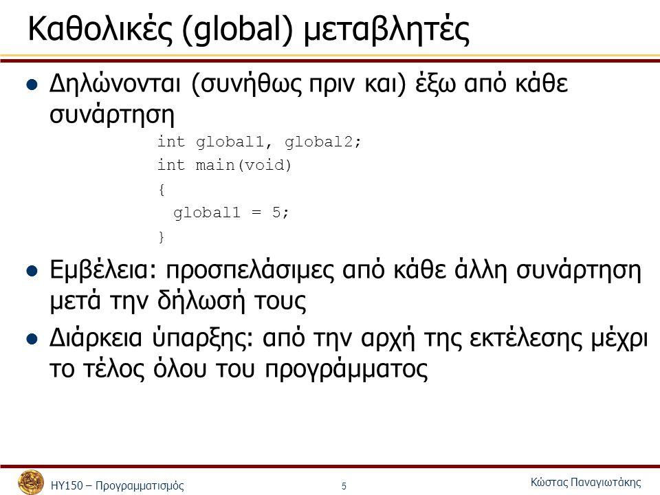 ΗΥ150 – Προγραμματισμός Κώστας Παναγιωτάκης 5 Καθολικές (global) μεταβλητές Δηλώνονται (συνήθως πριν και) έξω από κάθε συνάρτηση int global1, global2; int main(void) { global1 = 5; } Εμβέλεια: προσπελάσιμες από κάθε άλλη συνάρτηση μετά την δήλωσή τους Διάρκεια ύπαρξης: από την αρχή της εκτέλεσης μέχρι το τέλος όλου του προγράμματος