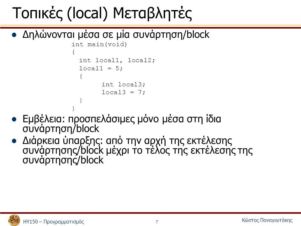 ΗΥ150 – Προγραμματισμός Κώστας Παναγιωτάκης 7 Τοπικές (local) Μεταβλητές Δηλώνονται μέσα σε μία συνάρτηση/block int main(void) { int local1, local2; local1 = 5; { int local3; local3 = 7; } Εμβέλεια: προσπελάσιμες μόνο μέσα στη ίδια συνάρτηση/block Διάρκεια ύπαρξης: από την αρχή της εκτέλεσης συνάρτησης/block μέχρι το τέλος της εκτέλεσης της συνάρτησης/block