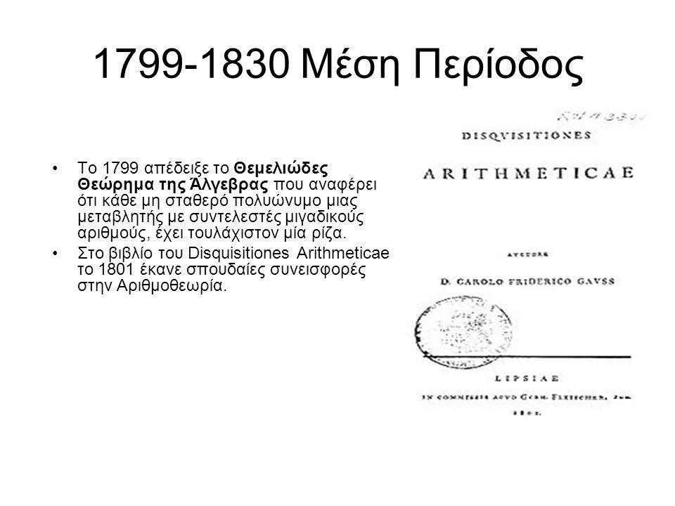 1799-1830 Μέση Περίοδος Το 1799 απέδειξε το Θεμελιώδες Θεώρημα της Άλγεβρας που αναφέρει ότι κάθε μη σταθερό πολυώνυμο μιας μεταβλητής με συντελεστές μιγαδικούς αριθμούς, έχει τουλάχιστον μία ρίζα.