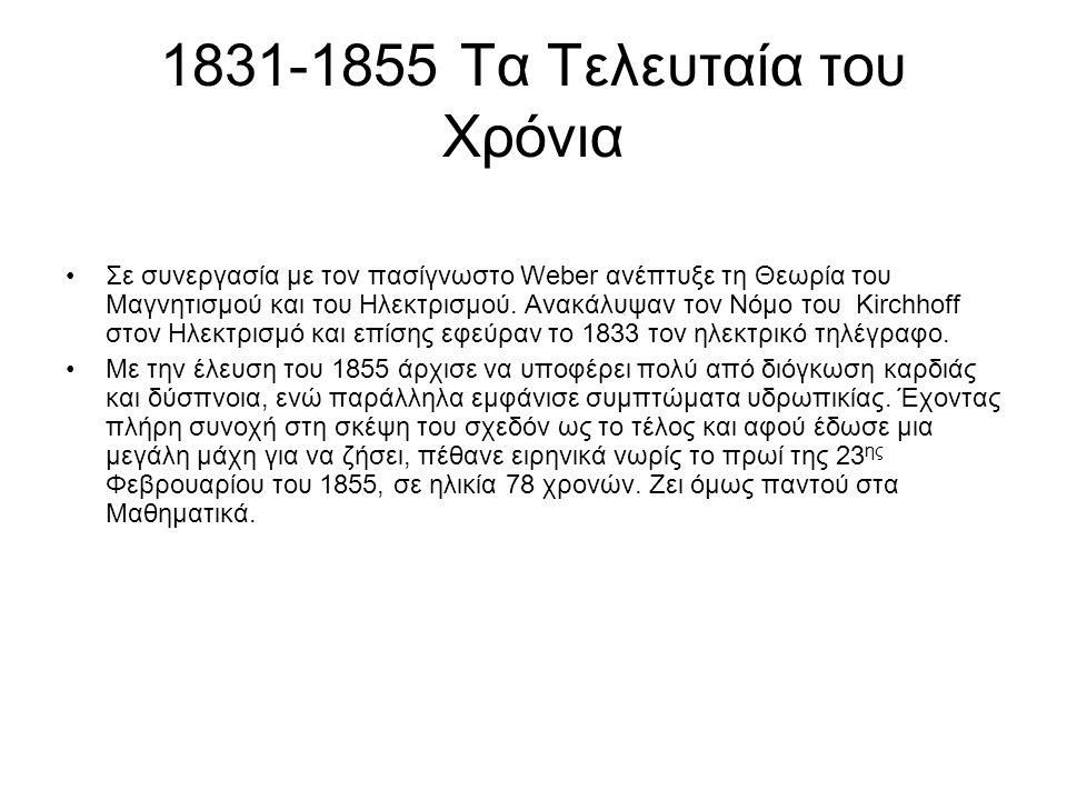 1831-1855 Τα Τελευταία του Χρόνια Σε συνεργασία με τον πασίγνωστο Weber ανέπτυξε τη Θεωρία του Μαγνητισμού και του Ηλεκτρισμού. Ανακάλυψαν τον Νόμο το