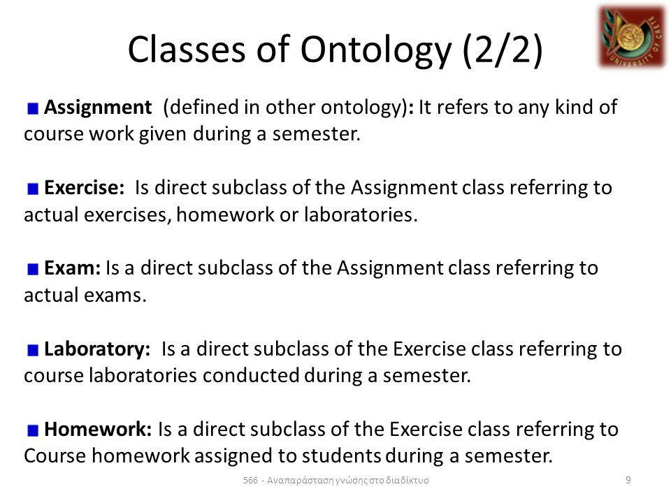 Classes of Ontology (2/2) 566 - Αναπαράσταση γνώσης στο διαδίκτυο 9 Assignment (defined in other ontology): It refers to any kind of course work given during a semester.