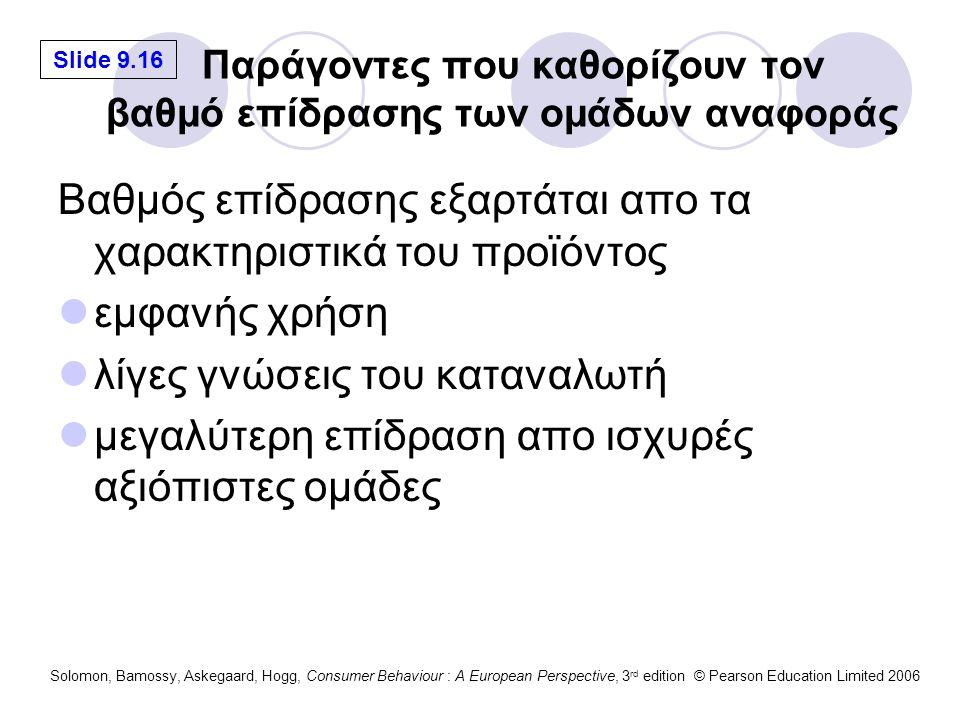Slide 9.16 Solomon, Bamossy, Askegaard, Hogg, Consumer Behaviour : A European Perspective, 3 rd edition © Pearson Education Limited 2006 Παράγοντες που καθορίζουν τον βαθμό επίδρασης των ομάδων αναφοράς Βαθμός επίδρασης εξαρτάται απο τα χαρακτηριστικά του προϊόντος εμφανής χρήση λίγες γνώσεις του καταναλωτή μεγαλύτερη επίδραση απο ισχυρές αξιόπιστες ομάδες