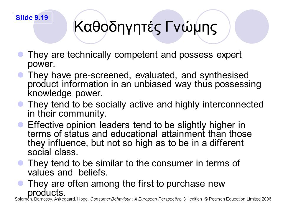 Slide 9.19 Solomon, Bamossy, Askegaard, Hogg, Consumer Behaviour : A European Perspective, 3 rd edition © Pearson Education Limited 2006 Καθοδηγητές Γνώμης They are technically competent and possess expert power.