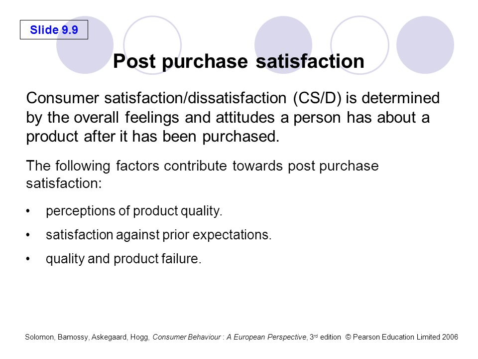 Slide 9.10 Solomon, Bamossy, Askegaard, Hogg, Consumer Behaviour : A European Perspective, 3 rd edition © Pearson Education Limited 2006 Acting on dissatisfaction Marketers can focus on Total Quality Management – a complex set of management and engineering procedures aimed at reducing errors and increasing quality.
