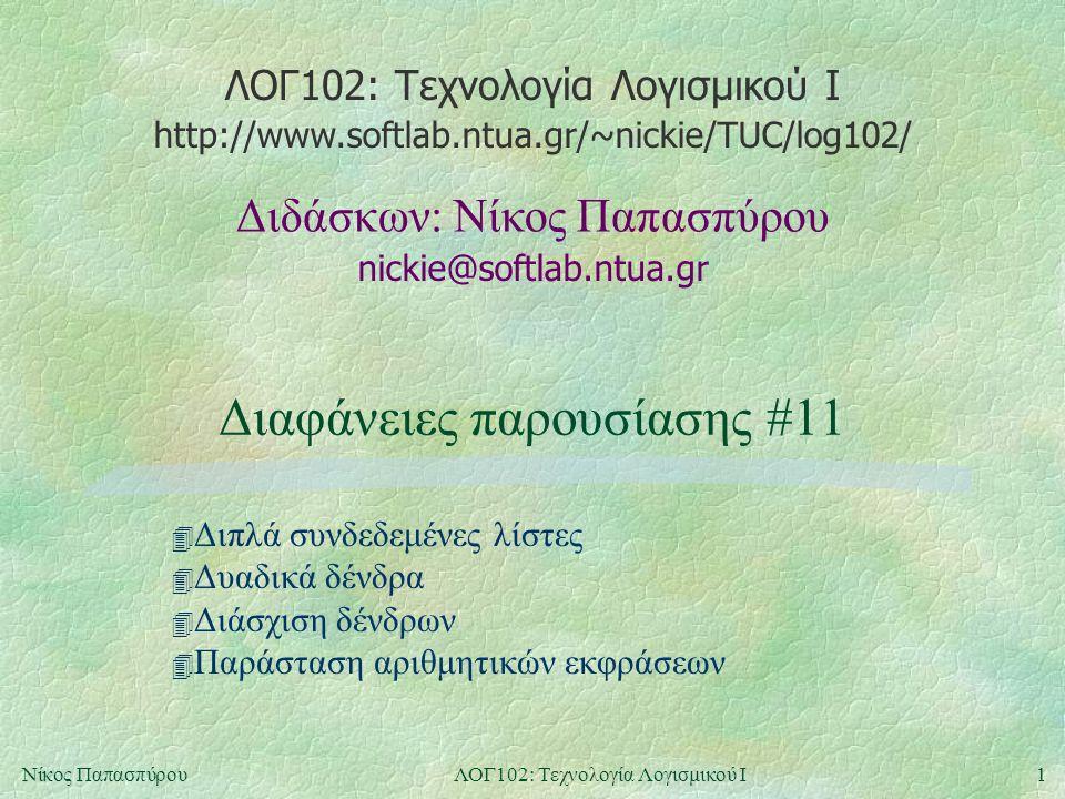 ΛΟΓ102: Τεχνολογία Λογισμικού Ι nickie@softlab.ntua.gr Διδάσκων: Νίκος Παπασπύρου http://www.softlab.ntua.gr/~nickie/TUC/log102/ 1Νίκος ΠαπασπύρουΛΟΓ102: Τεχνολογία Λογισμικού Ι Διαφάνειες παρουσίασης #11 4 Διπλά συνδεδεμένες λίστες 4 Δυαδικά δένδρα 4 Διάσχιση δένδρων 4 Παράσταση αριθμητικών εκφράσεων