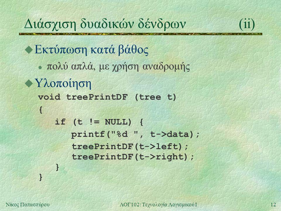 12Νίκος ΠαπασπύρουΛΟΓ102: Τεχνολογία Λογισμικού Ι Διάσχιση δυαδικών δένδρων(ii) u Εκτύπωση κατά βάθος l πολύ απλά, με χρήση αναδρομής u Υλοποίηση void treePrintDF (tree t) { if (t != NULL) { printf( %d , t->data); treePrintDF(t->left); treePrintDF(t->right); } }