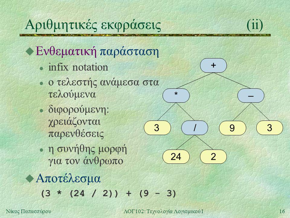 16Νίκος ΠαπασπύρουΛΟΓ102: Τεχνολογία Λογισμικού Ι Αριθμητικές εκφράσεις(ii) u Ενθεματική παράσταση l infix notation l ο τελεστής ανάμεσα στα τελούμενα l διφορούμενη: χρειάζονται παρενθέσεις l η συνήθης μορφή για τον άνθρωπο u Αποτέλεσμα (3 * (24 / 2)) + (9 - 3) + *– 33 224 / 9