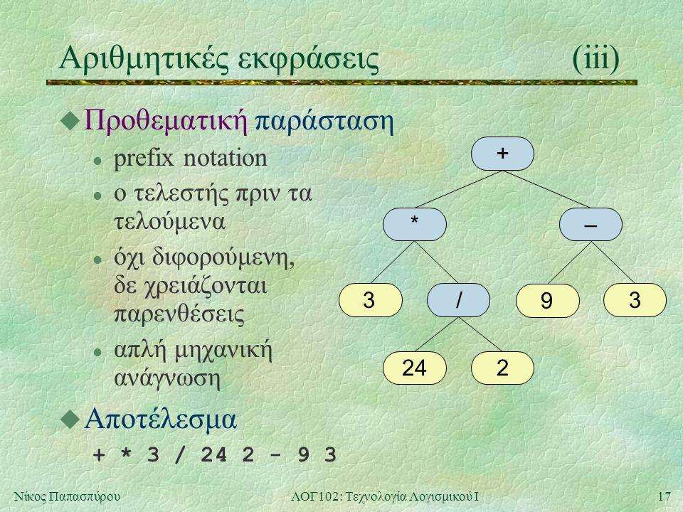 17Νίκος ΠαπασπύρουΛΟΓ102: Τεχνολογία Λογισμικού Ι Αριθμητικές εκφράσεις(iii) u Προθεματική παράσταση l prefix notation l ο τελεστής πριν τα τελούμενα l όχι διφορούμενη, δε χρειάζονται παρενθέσεις l απλή μηχανική ανάγνωση u Αποτέλεσμα + * 3 / 24 2 - 9 3 + *– 33 224 / 9
