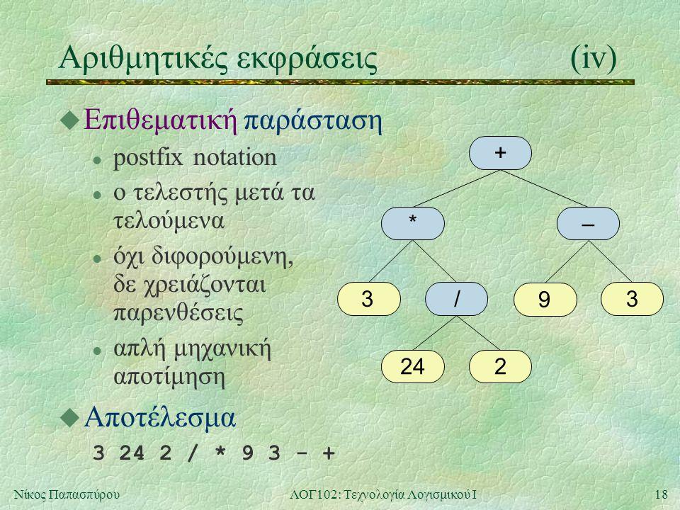 18Νίκος ΠαπασπύρουΛΟΓ102: Τεχνολογία Λογισμικού Ι Αριθμητικές εκφράσεις(iv) u Επιθεματική παράσταση l postfix notation l ο τελεστής μετά τα τελούμενα l όχι διφορούμενη, δε χρειάζονται παρενθέσεις l απλή μηχανική αποτίμηση u Αποτέλεσμα 3 24 2 / * 9 3 - + + *– 33 224 / 9