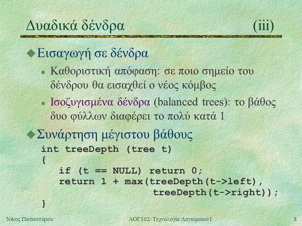 8Νίκος ΠαπασπύρουΛΟΓ102: Τεχνολογία Λογισμικού Ι Δυαδικά δένδρα(iii) u Εισαγωγή σε δένδρα l Καθοριστική απόφαση: σε ποιο σημείο του δένδρου θα εισαχθεί ο νέος κόμβος l Ισοζυγισμένα δένδρα (balanced trees): το βάθος δυο φύλλων διαφέρει το πολύ κατά 1 u Συνάρτηση μέγιστου βάθους int treeDepth (tree t) { if (t == NULL) return 0; return 1 + max(treeDepth(t->left), treeDepth(t->right)); }