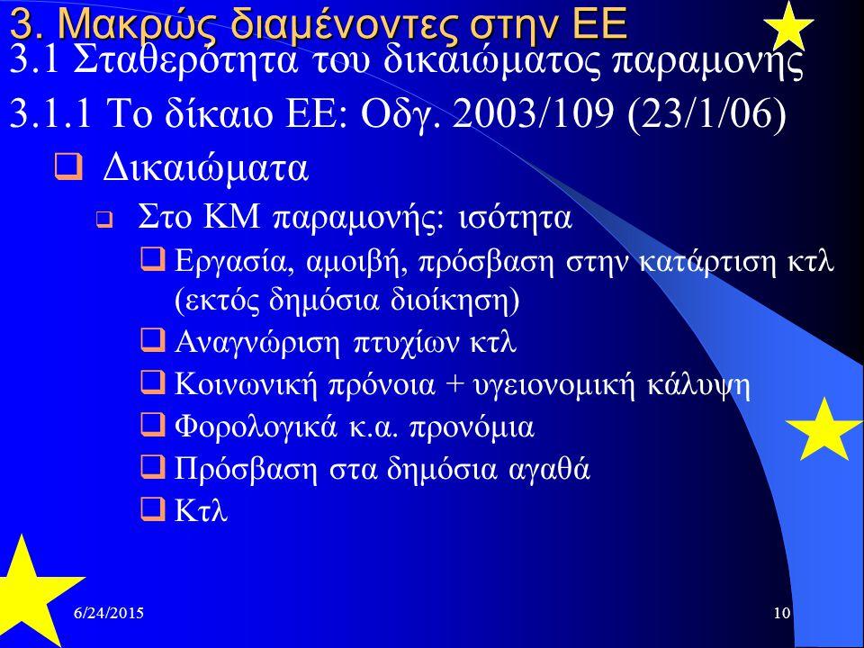 6/24/201510 3. Μακρώς διαμένοντες στην ΕΕ 3.1 Σταθερότητα του δικαιώματος παραμονής 3.1.1 Το δίκαιο ΕΕ: Οδγ. 2003/109 (23/1/06)  Δικαιώματα  Στο ΚΜ
