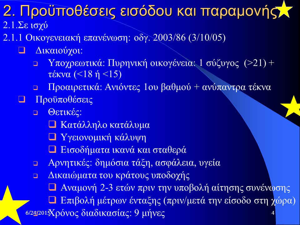 6/24/20154 2. Προϋποθέσεις εισόδου και παραμονής 2.1.Σε ισχύ 2.1.1 Οικογενειακή επανένωση: οδγ. 2003/86 (3/10/05)  Δικαιούχοι:  Υποχρεωτικά: Πυρηνικ