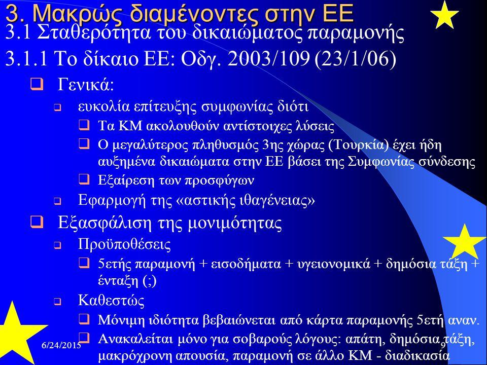 6/24/20159 3. Μακρώς διαμένοντες στην ΕΕ 3.1 Σταθερότητα του δικαιώματος παραμονής 3.1.1 Το δίκαιο ΕΕ: Οδγ. 2003/109 (23/1/06)  Γενικά:  ευκολία επί