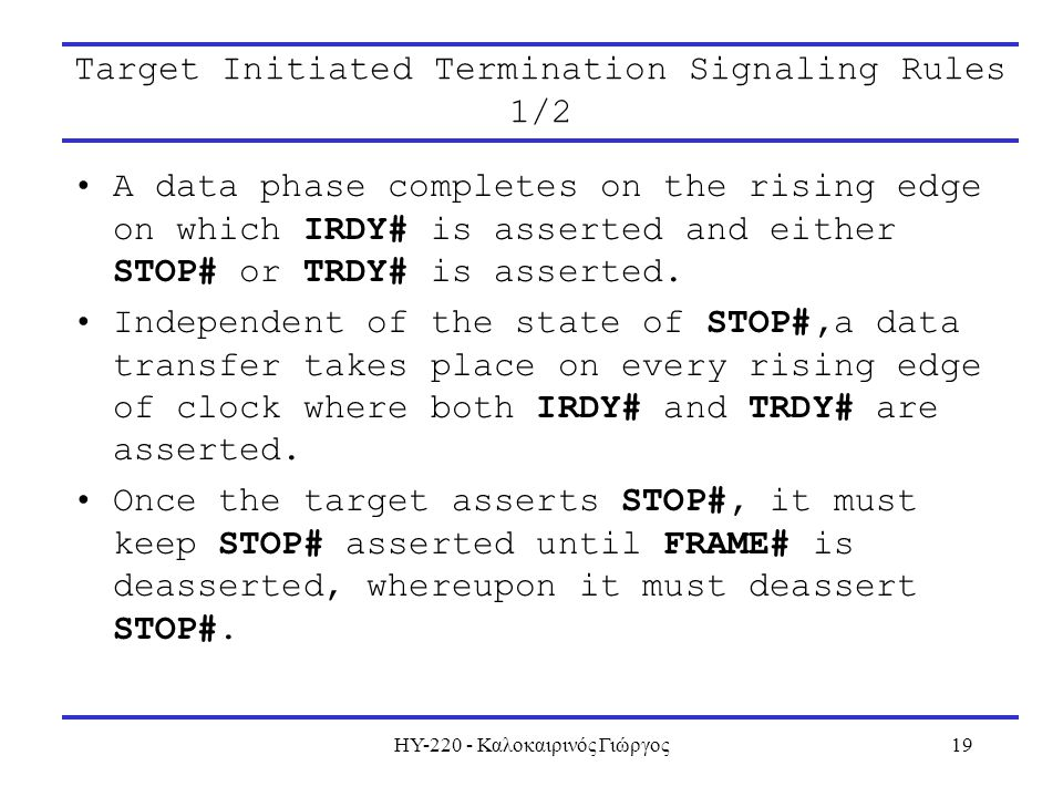 ΗΥ-220 - Καλοκαιρινός Γιώργος19 Target Initiated Termination Signaling Rules 1/2 A data phase completes on the rising edge on which IRDY# is asserted and either STOP# or TRDY# is asserted.