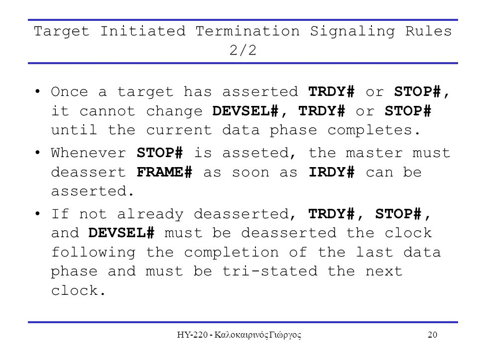 ΗΥ-220 - Καλοκαιρινός Γιώργος20 Target Initiated Termination Signaling Rules 2/2 Once a target has asserted TRDY# or STOP#, it cannot change DEVSEL#, TRDY# or STOP# until the current data phase completes.