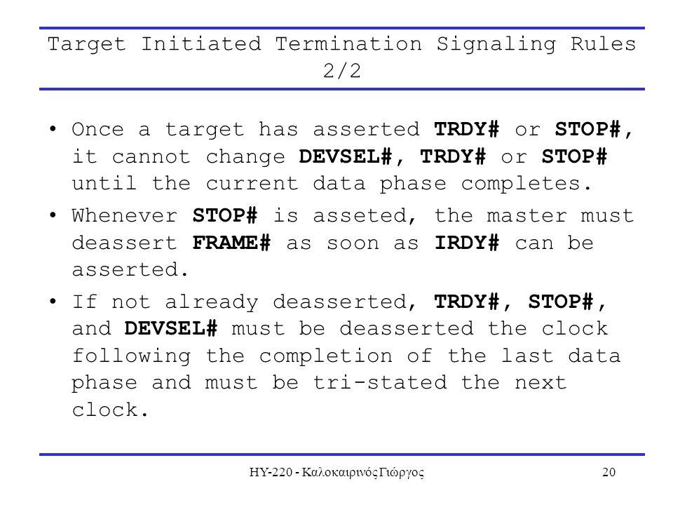 ΗΥ-220 - Καλοκαιρινός Γιώργος20 Target Initiated Termination Signaling Rules 2/2 Once a target has asserted TRDY# or STOP#, it cannot change DEVSEL#,