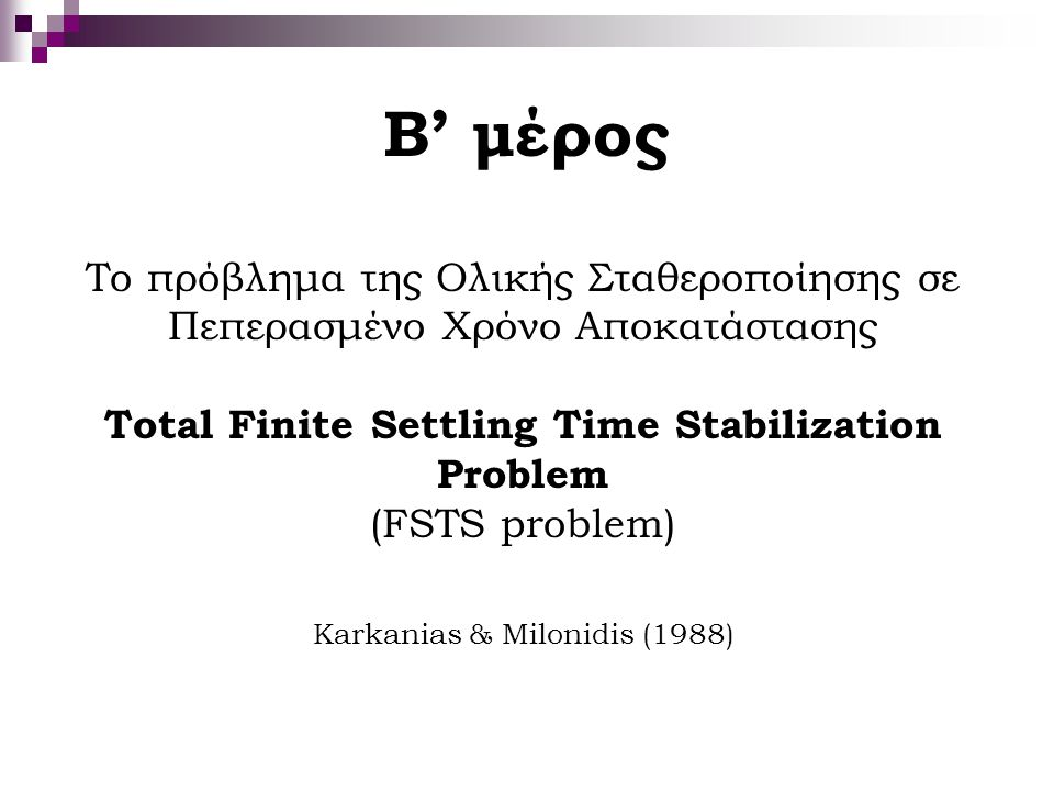 Β' μέρος Το πρόβλημα της Ολικής Σταθεροποίησης σε Πεπερασμένο Χρόνο Αποκατάστασης Total Finite Settling Time Stabilization Problem (FSTS problem) Kark