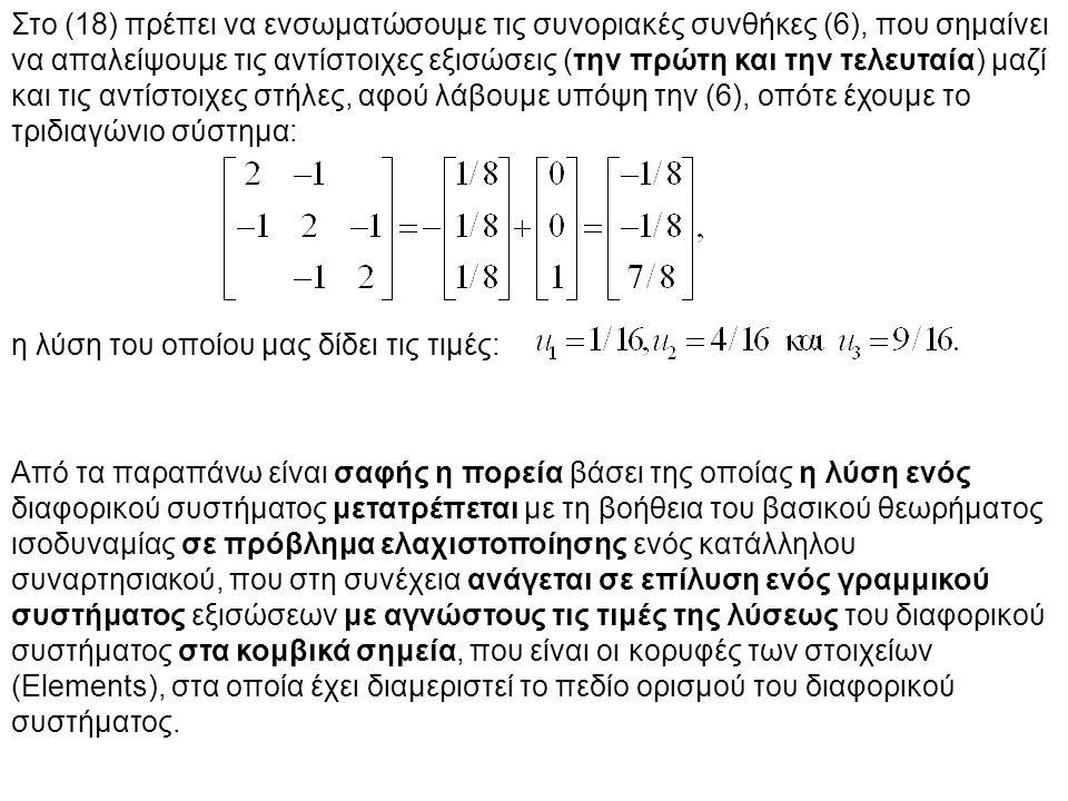 Στο (18) πρέπει να ενσωματώσουμε τις συνοριακές συνθήκες (6), που σημαίνει να απαλείψουμε τις αντίστοιχες εξισώσεις (την πρώτη και την τελευταία) μαζί και τις αντίστοιχες στήλες, αφού λάβουμε υπόψη την (6), οπότε έχουμε το τριδιαγώνιο σύστημα: η λύση του οποίου μας δίδει τις τιμές: Από τα παραπάνω είναι σαφής η πορεία βάσει της οποίας η λύση ενός διαφορικού συστήματος μετατρέπεται με τη βοήθεια του βασικού θεωρήματος ισοδυναμίας σε πρόβλημα ελαχιστοποίησης ενός κατάλληλου συναρτησιακού, που στη συνέχεια ανάγεται σε επίλυση ενός γραμμικού συστήματος εξισώσεων με αγνώστους τις τιμές της λύσεως του διαφορικού συστήματος στα κομβικά σημεία, που είναι οι κορυφές των στοιχείων (Elements), στα οποία έχει διαμεριστεί το πεδίο ορισμού του διαφορικού συστήματος.