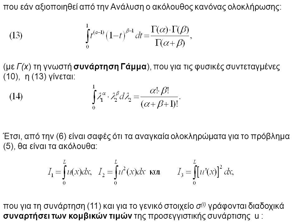 που εάν αξιοποιηθεί από την Ανάλυση ο ακόλουθος κανόνας ολοκλήρωσης: (με Γ(x) τη γνωστή συνάρτηση Γάμμα), που για τις φυσικές συντεταγμένες (10), η (13) γίνεται: Έτσι, από την (6) είναι σαφές ότι τα αναγκαία ολοκληρώματα για το πρόβλημα (5), θα είναι τα ακόλουθα: που για τη συνάρτηση (11) και για το γενικό στοιχείο σ (i) γράφονται διαδοχικά συναρτήσει των κομβικών τιμών της προσεγγιστικής συνάρτισης u :
