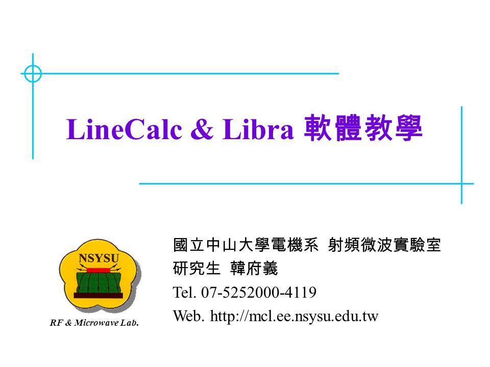 LineCalc & Libra 軟體教學 國立中山大學電機系 射頻微波實驗室 研究生 韓府義 Tel. 07-5252000-4119 Web. http://mcl.ee.nsysu.edu.tw RF & Microwave Lab.