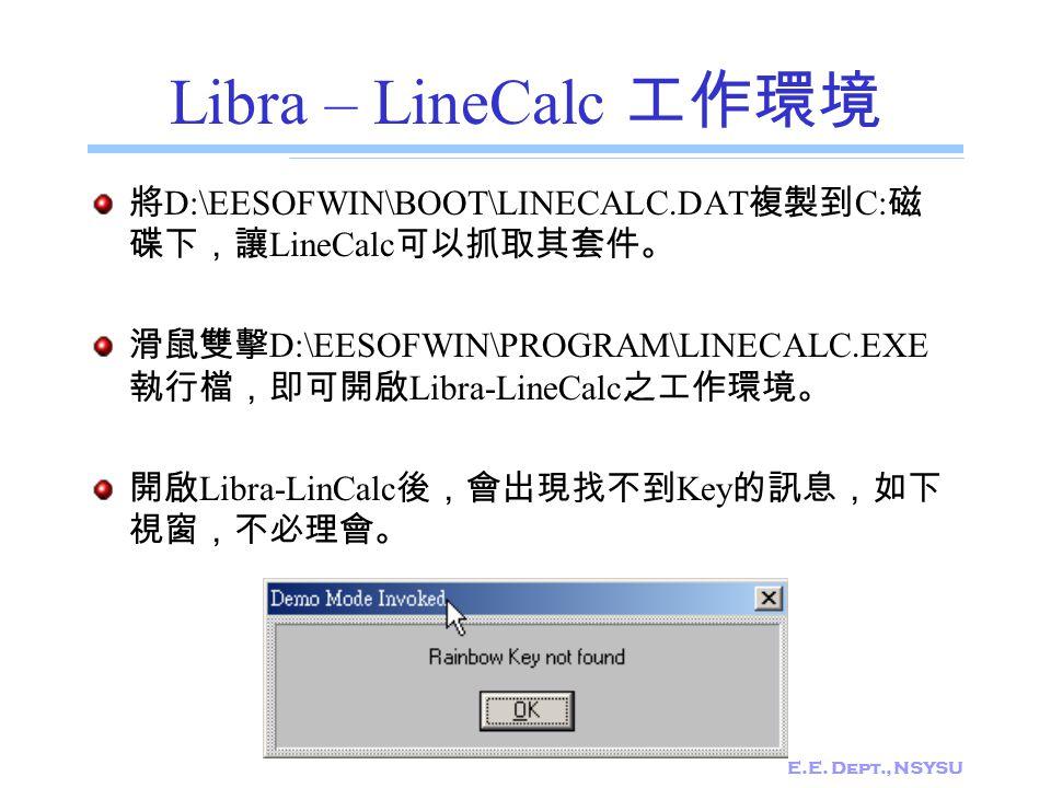 E.E. Dept., NSYSU Libra – LineCalc 工作環境 將 D:\EESOFWIN\BOOT\LINECALC.DAT 複製到 C: 磁 碟下,讓 LineCalc 可以抓取其套件。 滑鼠雙擊 D:\EESOFWIN\PROGRAM\LINECALC.EXE 執行檔,即可開啟