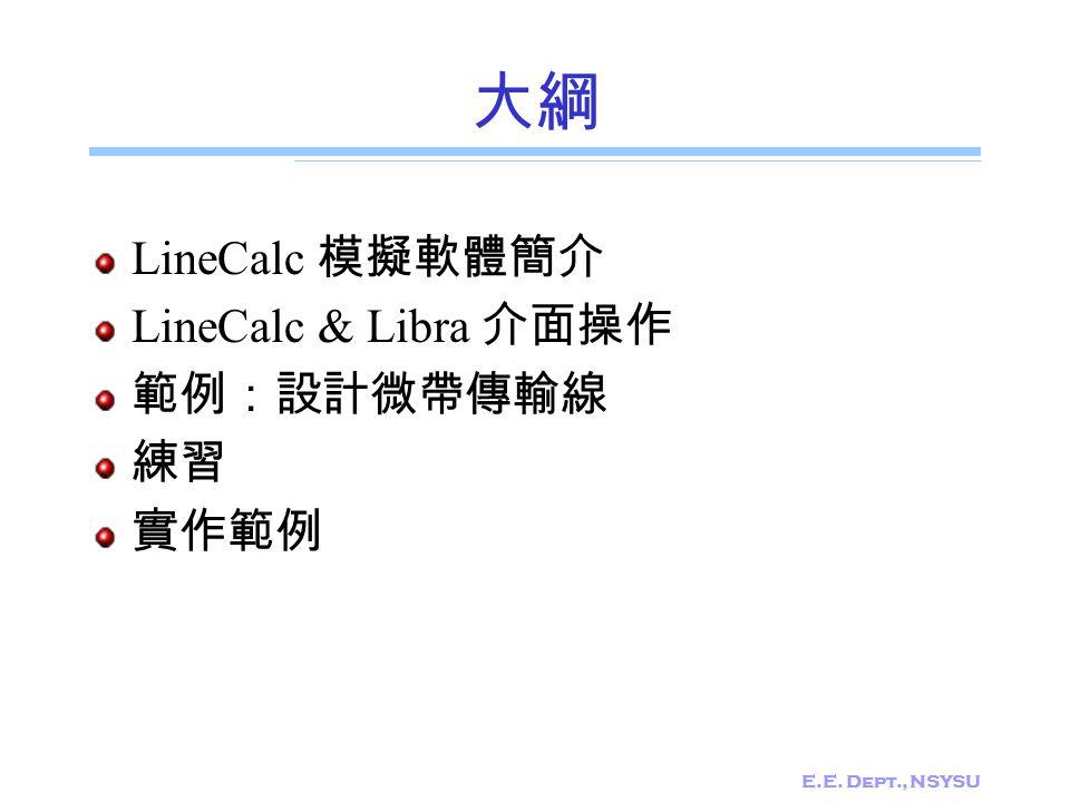 E.E. Dept., NSYSU 大綱 LineCalc 模擬軟體簡介 LineCalc & Libra 介面操作 範例:設計微帶傳輸線 練習 實作範例