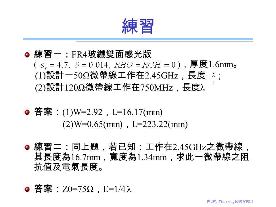 E.E. Dept., NSYSU 練習 練習一: FR4 玻纖雙面感光版 ( ) ,厚度 1.6mm 。 (1) 設計一 50Ω 微帶線工作在 2.45GHz ,長度 ; (2) 設計 120Ω 微帶線工作在 750MHz ,長度 λ 答案: (1)W=2.92 , L=16.17(mm) (2)