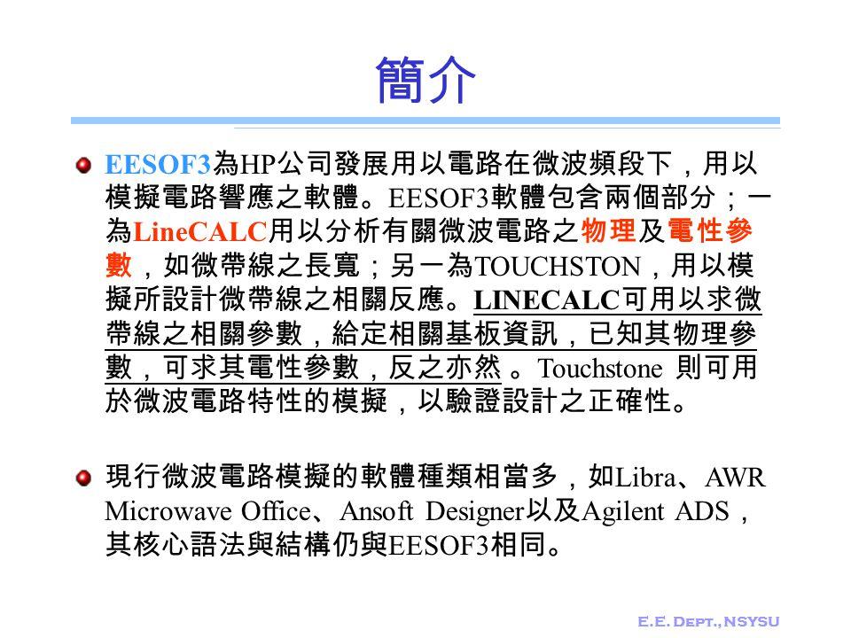 E.E. Dept., NSYSU 簡介 EESOF3 為 HP 公司發展用以電路在微波頻段下,用以 模擬電路響應之軟體。 EESOF3 軟體包含兩個部分;一 為 LineCALC 用以分析有關微波電路之物理及電性參 數,如微帶線之長寬;另一為 TOUCHSTON ,用以模 擬所設計微帶線之相關反應