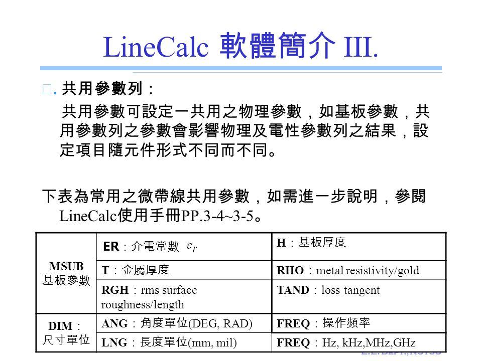 E.E. Dept., NSYSU LineCalc 軟體簡介 III. ☆. 共用參數列: 共用參數可設定一共用之物理參數,如基板參數,共 用參數列之參數會影響物理及電性參數列之結果,設 定項目隨元件形式不同而不同。 下表為常用之微帶線共用參數,如需進一步說明,參閱 LineCalc 使用手冊 P