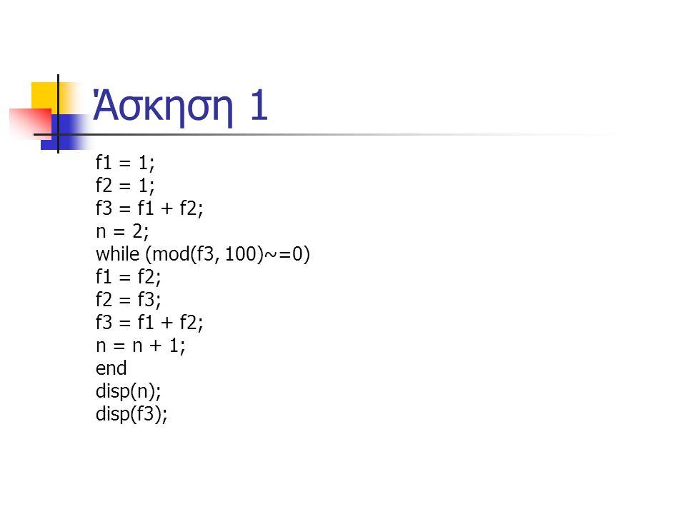 Άσκηση 1 f1 = 1; f2 = 1; f3 = f1 + f2; n = 2; while (mod(f3, 100)~=0) f1 = f2; f2 = f3; f3 = f1 + f2; n = n + 1; end disp(n); disp(f3);