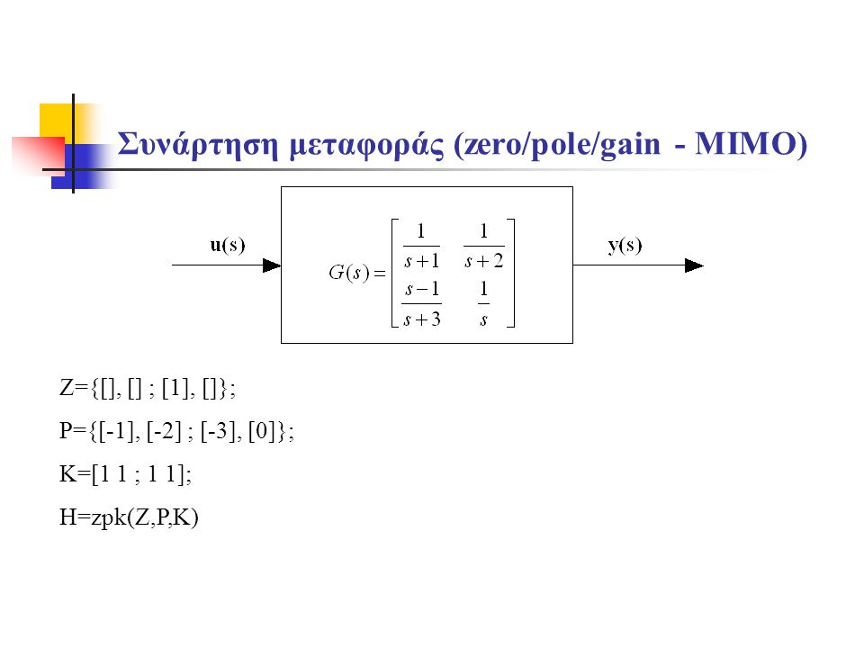 Συνάρτηση μεταφοράς (zero/pole/gain - MIMO) Z={[], [] ; [1], []}; P={[-1], [-2] ; [-3], [0]}; K=[1 1 ; 1 1]; H=zpk(Z,P,K)