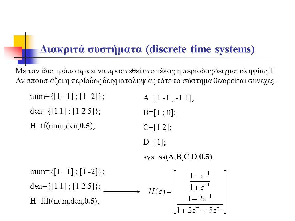 Διακριτά συστήματα (discrete time systems) A=[1 -1 ; -1 1]; B=[1 ; 0]; C=[1 2]; D=[1]; sys=ss(A,B,C,D,0.5) Με τον ίδιο τρόπο αρκεί να προστεθεί στο τέλος η περίοδος δειγματοληψίας Τ.