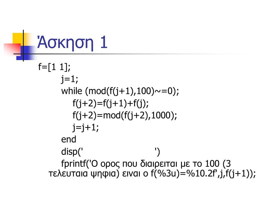 Άσκηση 1 f=[1 1]; j=1; while (mod(f(j+1),100)~=0); f(j+2)=f(j+1)+f(j); f(j+2)=mod(f(j+2),1000); j=j+1; end disp( ) fprintf( Ο ορος που διαιρειται με το 100 (3 τελευταια ψηφια) ειναι ο f(%3u)=%10.2f ,j,f(j+1));