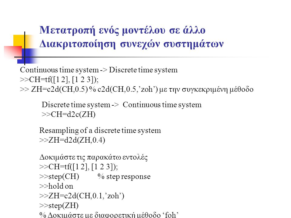 Μετατροπή ενός μοντέλου σε άλλο Διακριτοποίηση συνεχών συστημάτων Continuous time system -> Discrete time system >>CH=tf([1 2], [1 2 3]); >> ZH=c2d(CH,0.5) % c2d(CH,0.5,'zoh') με την συγκεκριμένη μέθοδο Discrete time system -> Continuous time system >>CH=d2c(ZH) Resampling of a discrete time system >>ZH=d2d(ZH,0.4) Δοκιμάστε τις παρακάτω εντολές >>CH=tf([1 2], [1 2 3]); >>step(CH)% step response >>hold on >>ZH=c2d(CH,0.1,'zoh') >>step(ZH) % Δοκιμάστε με διαφορετική μέθοδο 'foh'