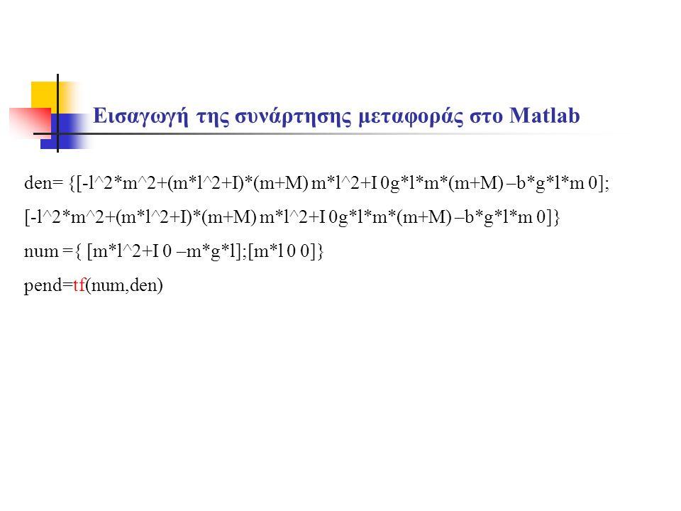 Εισαγωγή της συνάρτησης μεταφοράς στο Matlab den= {[-l^2*m^2+(m*l^2+I)*(m+M) m*l^2+I 0g*l*m*(m+M) –b*g*l*m 0]; [-l^2*m^2+(m*l^2+I)*(m+M) m*l^2+I 0g*l*m*(m+M) –b*g*l*m 0]} num ={ [m*l^2+I 0 –m*g*l];[m*l 0 0]} pend=tf(num,den)