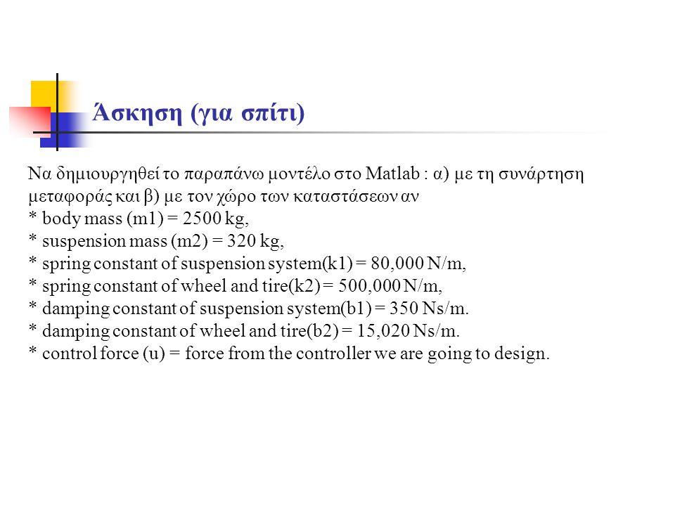 Να δημιουργηθεί το παραπάνω μοντέλο στο Matlab : α) με τη συνάρτηση μεταφοράς και β) με τον χώρο των καταστάσεων αν * body mass (m1) = 2500 kg, * suspension mass (m2) = 320 kg, * spring constant of suspension system(k1) = 80,000 N/m, * spring constant of wheel and tire(k2) = 500,000 N/m, * damping constant of suspension system(b1) = 350 Ns/m.